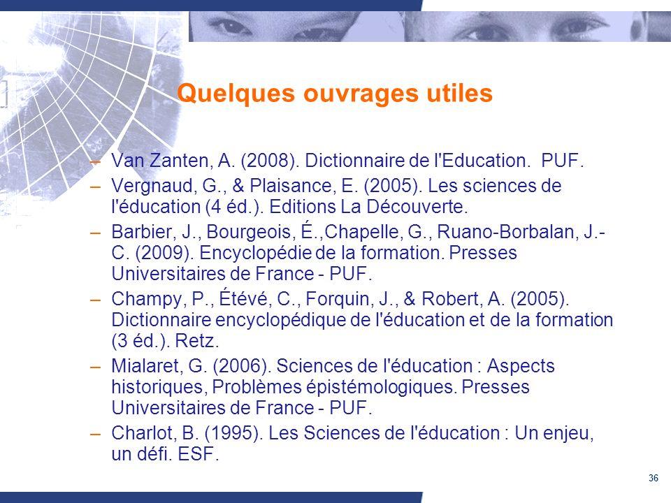 36 Quelques ouvrages utiles –Van Zanten, A. (2008). Dictionnaire de l'Education. PUF. –Vergnaud, G., & Plaisance, E. (2005). Les sciences de l'éducati