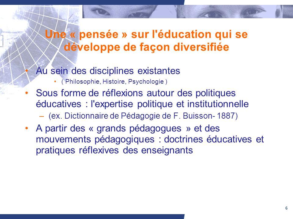 6 Une « pensée » sur l'éducation qui se développe de façon diversifiée Au sein des disciplines existantes ( Philosophie, Histoire, Psychologie ) Sous