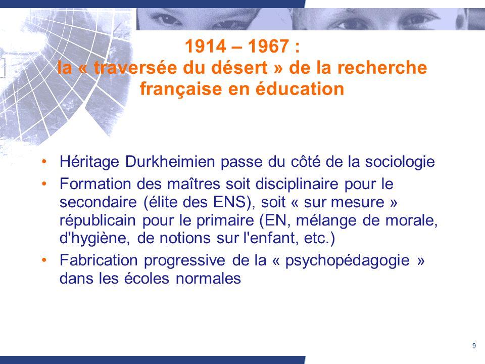 9 1914 – 1967 : la « traversée du désert » de la recherche française en éducation Héritage Durkheimien passe du côté de la sociologie Formation des ma