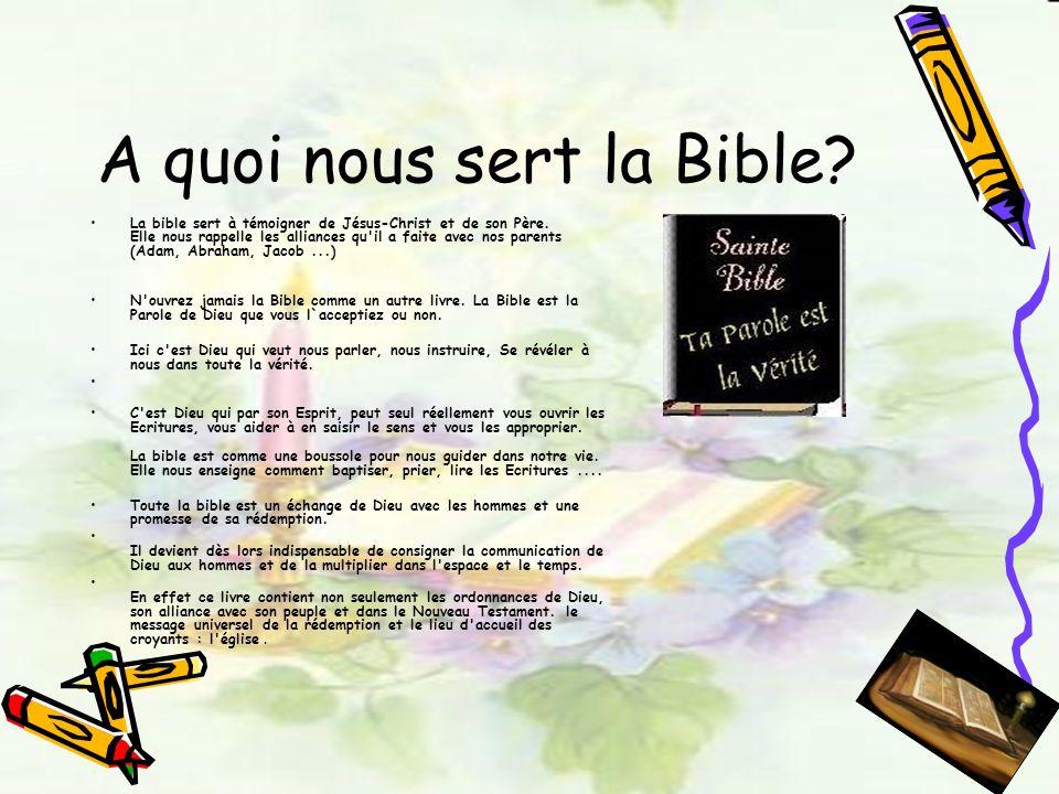A quoi nous sert la Bible? La bible sert à témoigner de Jésus-Christ et de son Père. Elle nous rappelle les alliances qu'il a faite avec nos parents (