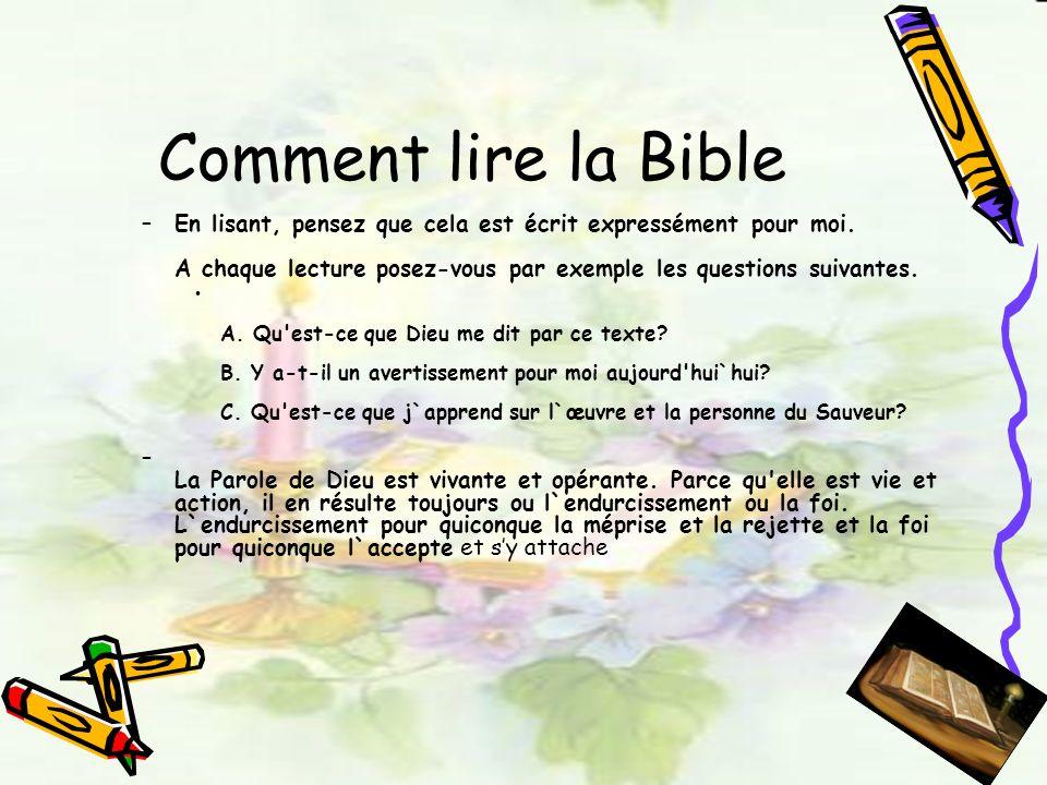 Comment lire la Bible –En lisant, pensez que cela est écrit expressément pour moi. A chaque lecture posez-vous par exemple les questions suivantes. A.