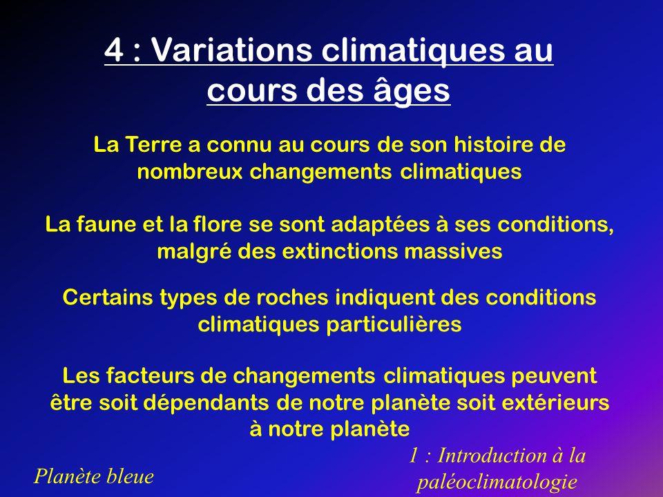Planète bleue 1 : Introduction à la paléoclimatologie 4 : Variations climatiques au cours des âges La Terre a connu au cours de son histoire de nombre
