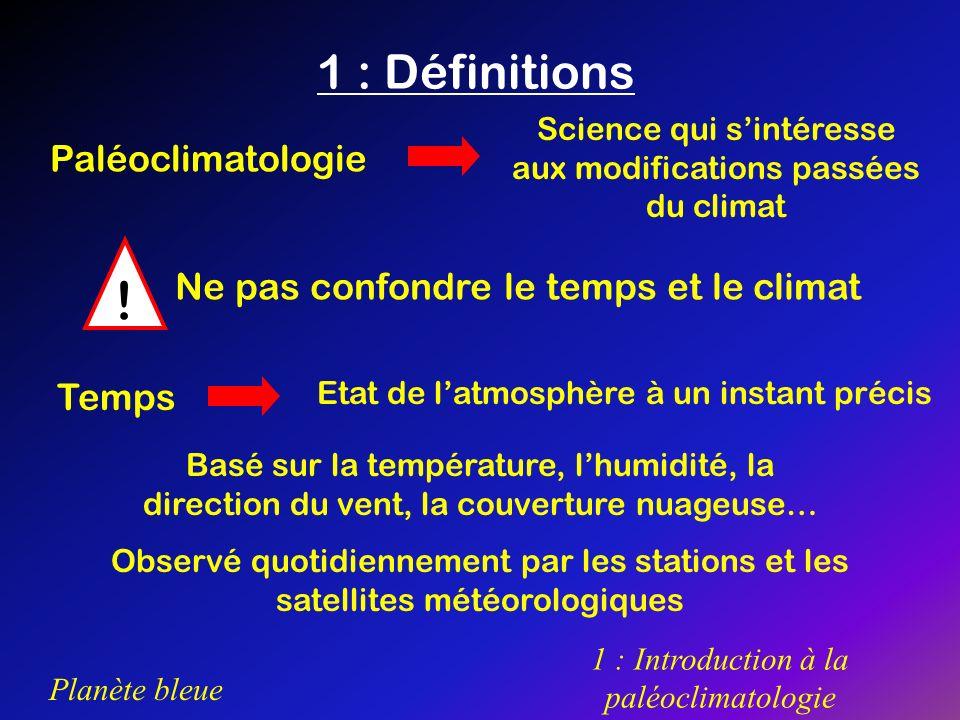 Planète bleue 1 : Introduction à la paléoclimatologie Climat Défini sur la longue durée Déterminé, pour chaque saison, à partir des conditions moyennes de température et de pluviosité On y ajoute les valeurs moyennes denneigement, de vent, dhumidité… La fréquence des évènements extrêmes (vague de chaleur ou de froid, inondations dues à des pluies exceptionnelles, tempêtes, cyclones…) est importante Ce nest pas seulement la moyenne de ces paramètres mais aussi tous les écarts à cette moyenne, étudiés sur la longue durée, qui définissent le climat dune région
