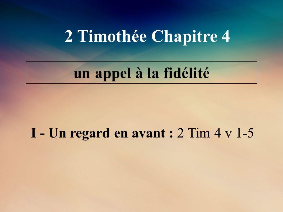 2 Timothée Chapitre 4 un appel à la fidélité I - Un regard en avant : 2 Tim 4 v 1-5