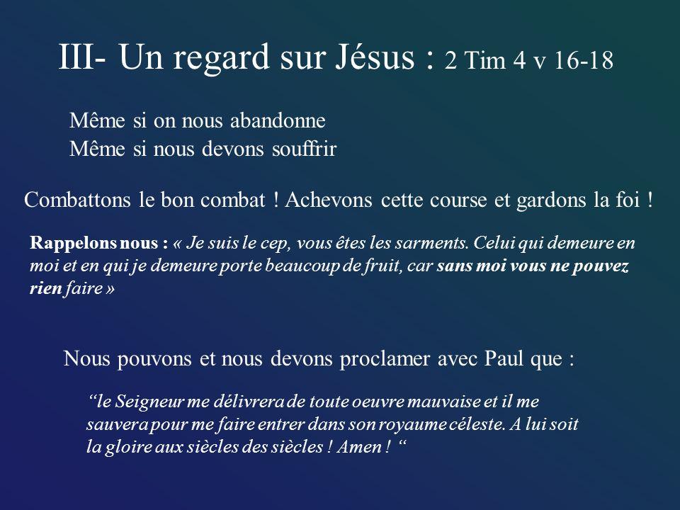 III- Un regard sur Jésus : 2 Tim 4 v 16-18 Même si on nous abandonne Même si nous devons souffrir Nous pouvons et nous devons proclamer avec Paul que