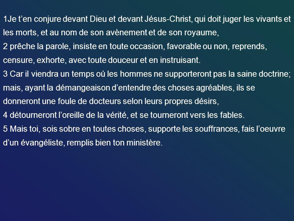 1Je ten conjure devant Dieu et devant Jésus-Christ, qui doit juger les vivants et les morts, et au nom de son avènement et de son royaume, 2 prêche la