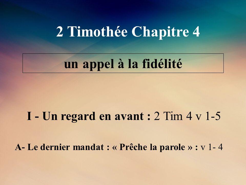 2 Timothée Chapitre 4 un appel à la fidélité I - Un regard en avant : 2 Tim 4 v 1-5 A- Le dernier mandat : « Prêche la parole » : v 1- 4