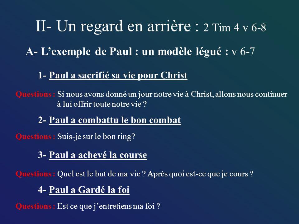 II- Un regard en arrière : 2 Tim 4 v 6-8 A- Lexemple de Paul : un modèle légué : v 6-7 1- Paul a sacrifié sa vie pour Christ 2- Paul a combattu le bon