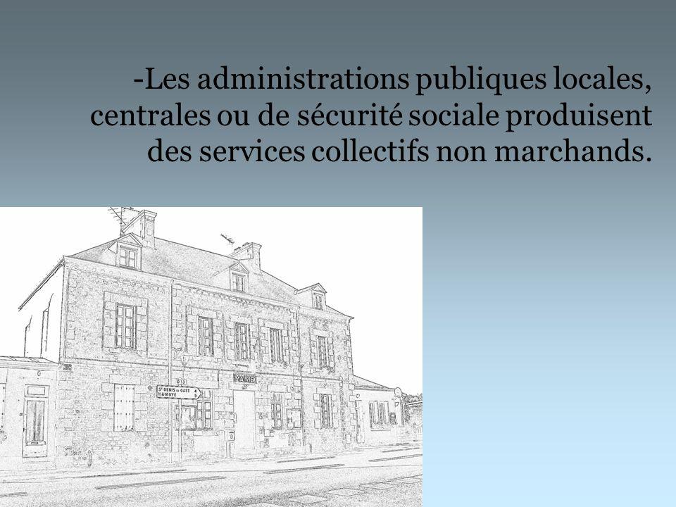 -Les administrations publiques locales, centrales ou de sécurité sociale produisent des services collectifs non marchands.