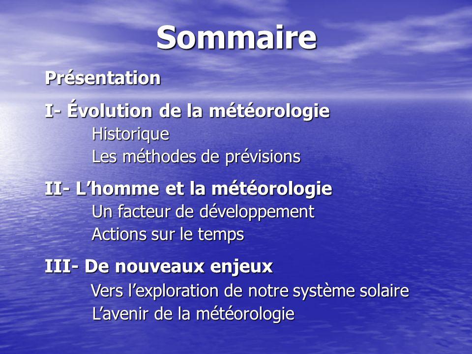 SommairePrésentation I- Évolution de la météorologie Historique Historique Les méthodes de prévisions II- Lhomme et la météorologie Un facteur de déve