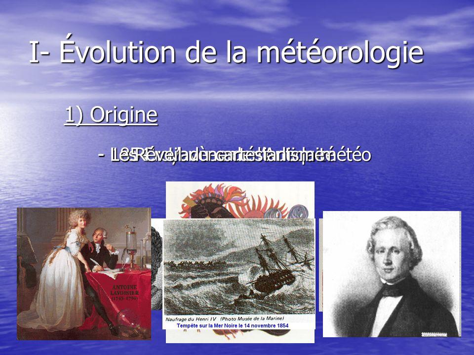 I- Évolution de la météorologie 1) Origine - Les Croyances de lAntiquité - 1854 : Lavènement de la météo - Le Réveil du cartésianisme