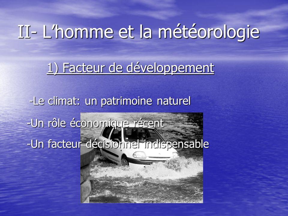 II- Lhomme et la météorologie 1) Facteur de développement -Un rôle économique récent -Un facteur décisionnel indispensable -Le climat: un patrimoine n