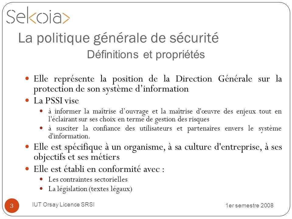 1er semestre 2008 IUT Orsay Licence SRSI 14 La politique générale de sécurité Directives générales de sécurité (4/5) Sécurité Standard (S) Il sagit dun principe ou dune règle dont la mise en œuvre est nécessaire, quelle que soit la criticité de la ressource sur laquelle il/elle est appliqué(e).