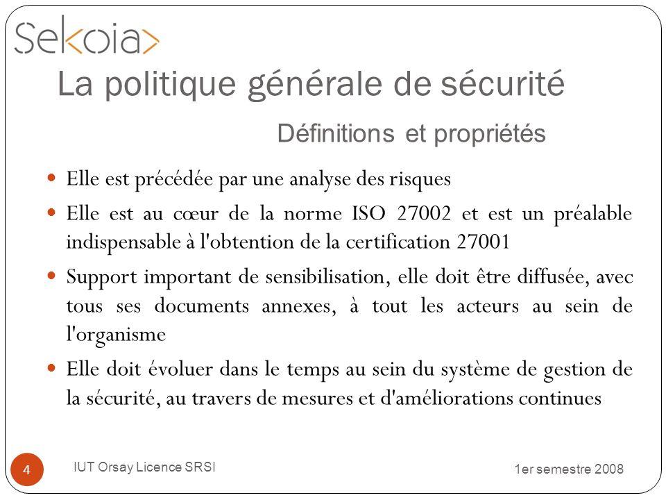 1er semestre 2008 IUT Orsay Licence SRSI 4 Elle est précédée par une analyse des risques Elle est au cœur de la norme ISO 27002 et est un préalable in