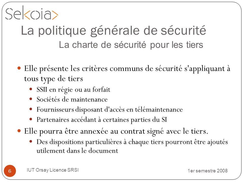 1er semestre 2008 IUT Orsay Licence SRSI 17 Le reporting : Le tableau de bord Cest un outil de synthèse et de visualisation de la politique de sécurité mise en œuvre: Au niveau stratégique.