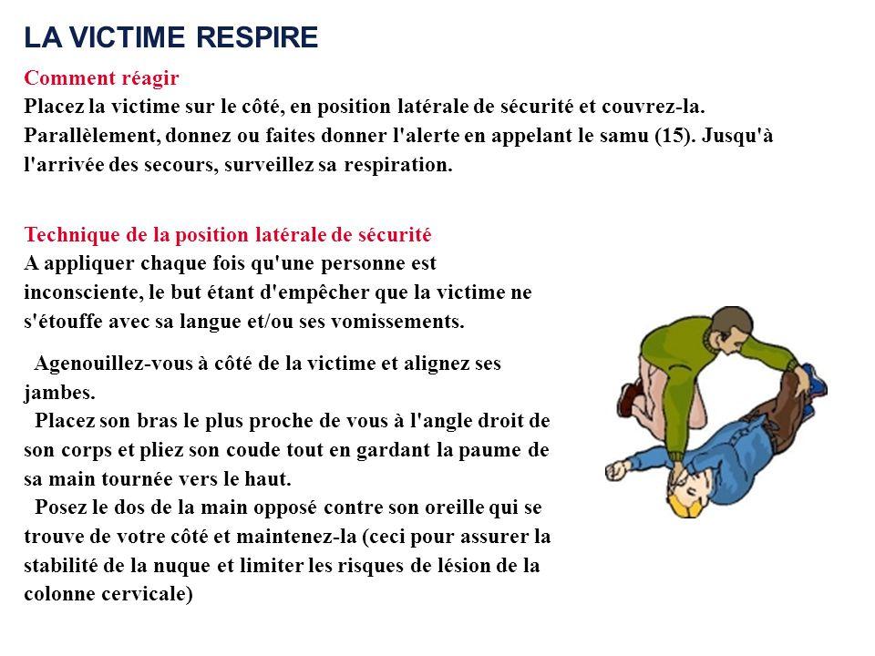 LA VICTIME RESPIRE Comment réagir Placez la victime sur le côté, en position latérale de sécurité et couvrez-la. Parallèlement, donnez ou faites donne