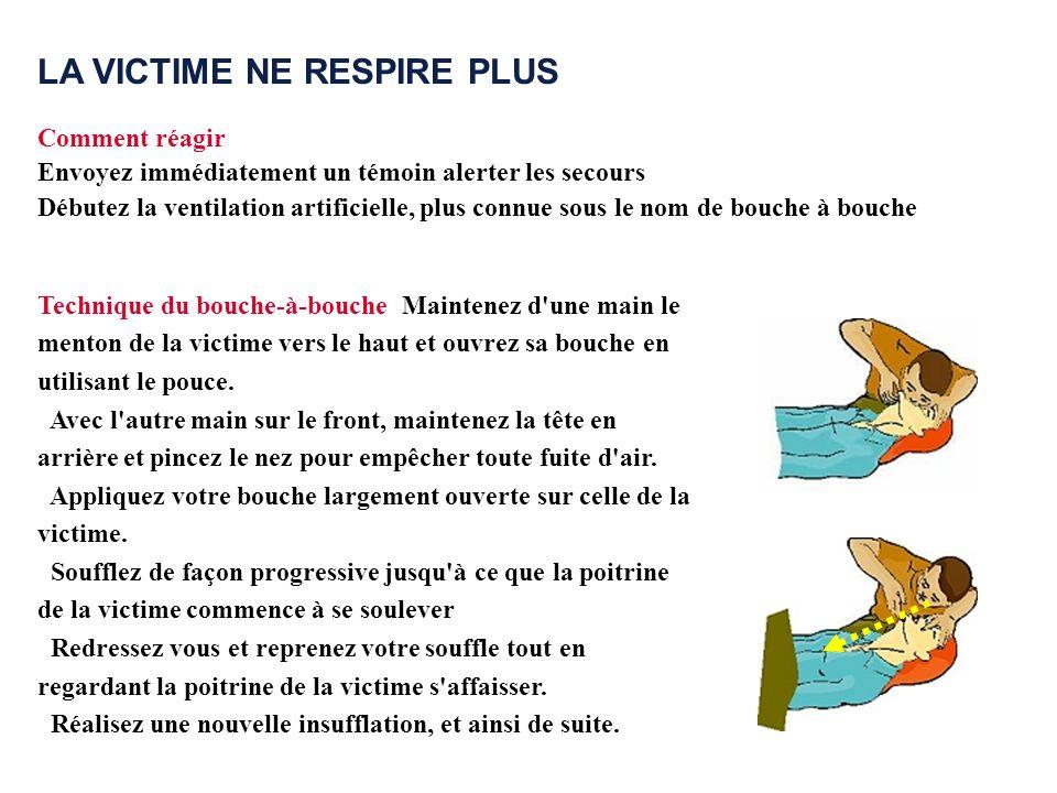 LA VICTIME NE RESPIRE PLUS Comment réagir Envoyez immédiatement un témoin alerter les secours Débutez la ventilation artificielle, plus connue sous le
