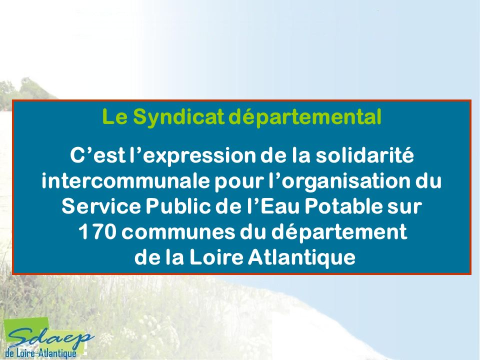 Le Syndicat départemental Cest lexpression de la solidarité intercommunale pour lorganisation du Service Public de lEau Potable sur 170 communes du dé