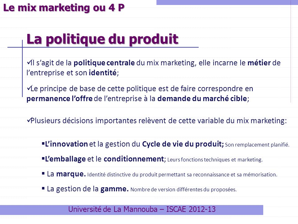 Le mix marketing ou 4 P Il sagit de la politique centrale du mix marketing, elle incarne le métier de lentreprise et son identité; Le principe de base