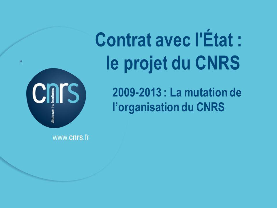 P. 05 5 2009-2013 : La mutation de lorganisation du CNRS Contrat avec l État : le projet du CNRS P.
