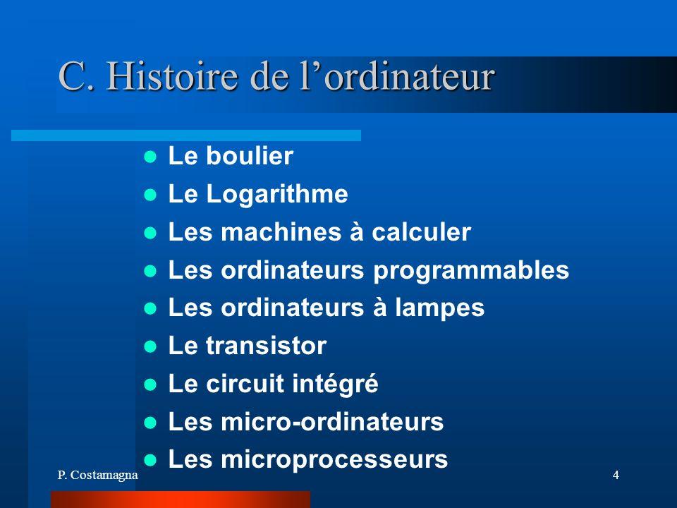 P. Costamagna4 C. Histoire de lordinateur Le boulier Le Logarithme Les machines à calculer Les ordinateurs programmables Les ordinateurs à lampes Le t