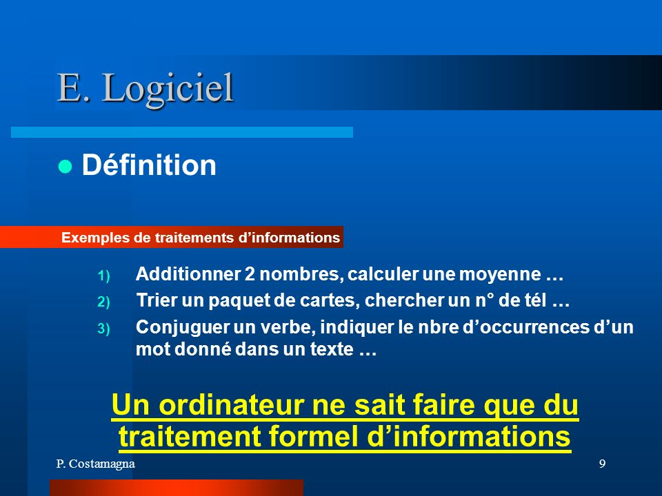 P. Costamagna9 E. Logiciel Définition Exemples de traitements dinformations Un ordinateur ne sait faire que du traitement formel dinformations 1) Addi