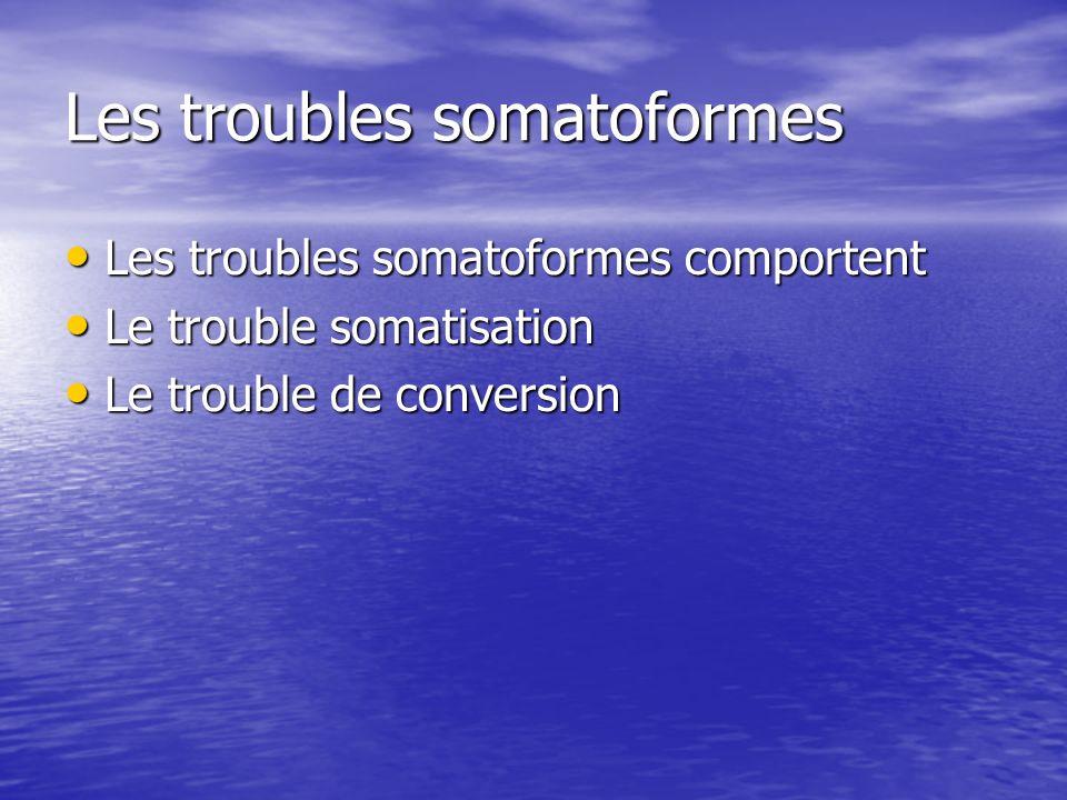 Les troubles somatoformes Les troubles somatoformes comportent Les troubles somatoformes comportent Le trouble somatisation Le trouble somatisation Le