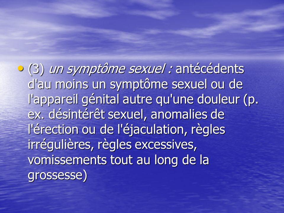 (3) un symptôme sexuel : antécédents d'au moins un symptôme sexuel ou de l'appareil génital autre qu'une douleur (p. ex. désintérêt sexuel, anomalies