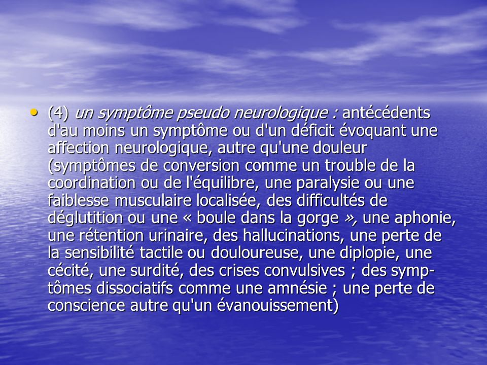 (4) un symptôme pseudo neurologique : antécédents d'au moins un symptôme ou d'un déficit évoquant une affection neurologique, autre qu'une douleur (sy