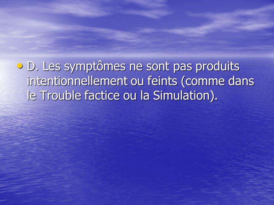 D. Les symptômes ne sont pas produits intentionnellement ou feints (comme dans le Trouble factice ou la Simulation). D. Les symptômes ne sont pas prod