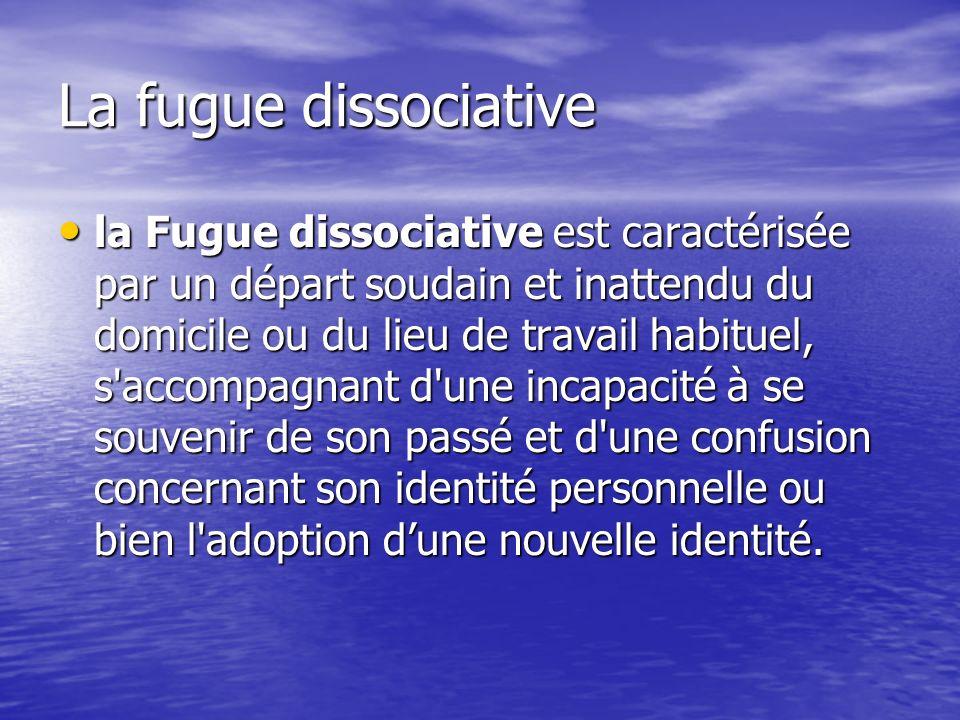 La fugue dissociative la Fugue dissociative est caractérisée par un départ soudain et inattendu du domicile ou du lieu de travail habituel, s'accompag