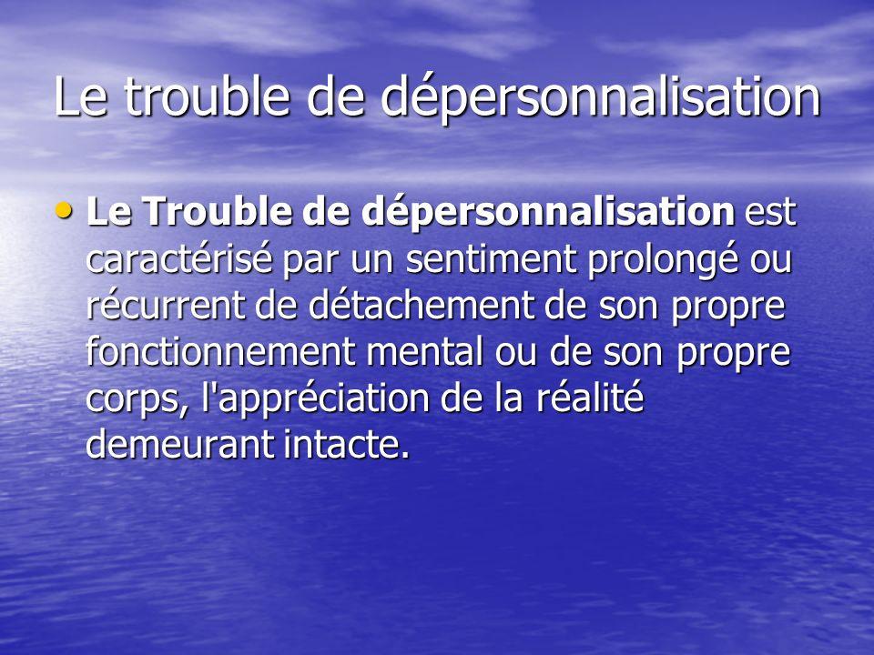 Le trouble de dépersonnalisation Le Trouble de dépersonnalisation est caractérisé par un sentiment prolongé ou récurrent de détachement de son propre