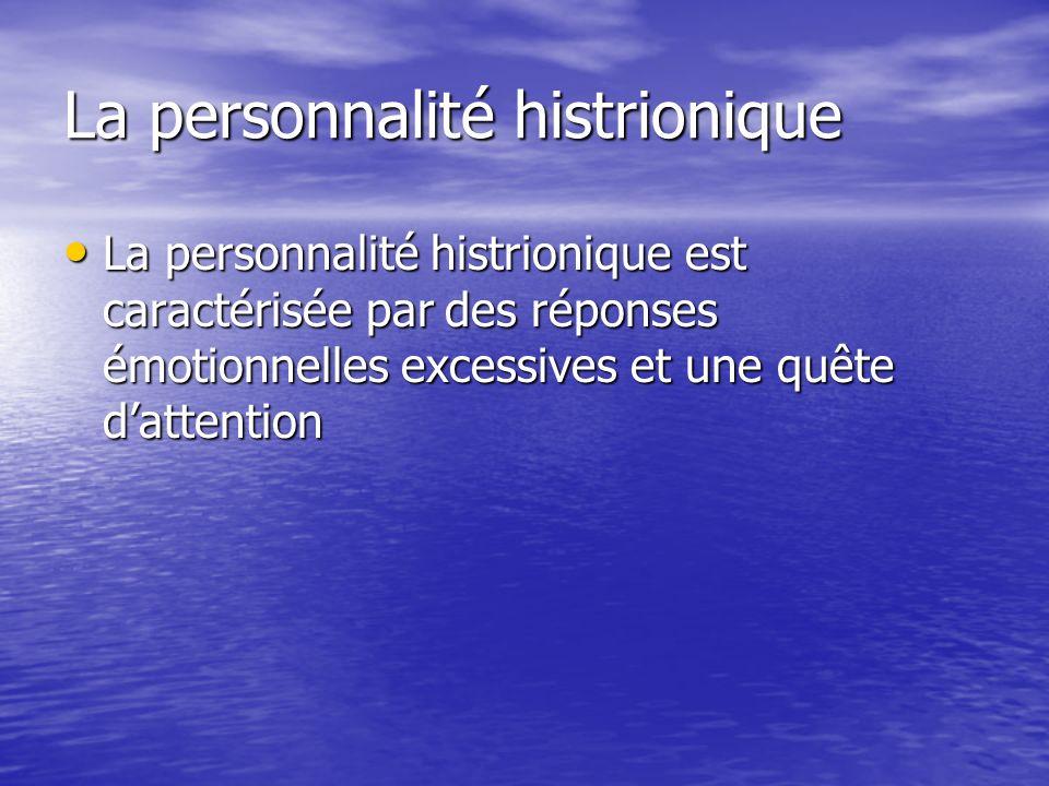 La caractéristique essentielle de la Personnalité histrionique est un mode général de comportement fait de réponses émotionnelles et de quête d attention excessives et envahissantes.