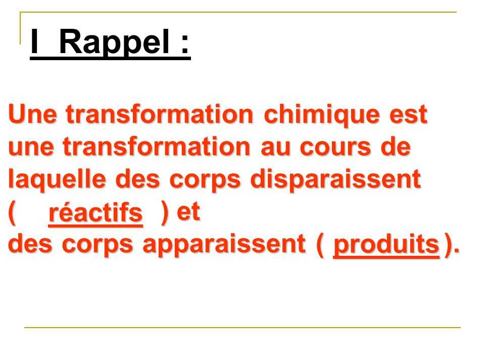 I Rappel : Une transformation chimique est une transformation au cours de laquelle des corps disparaissent ( ) et des corps apparaissent (). réactifs