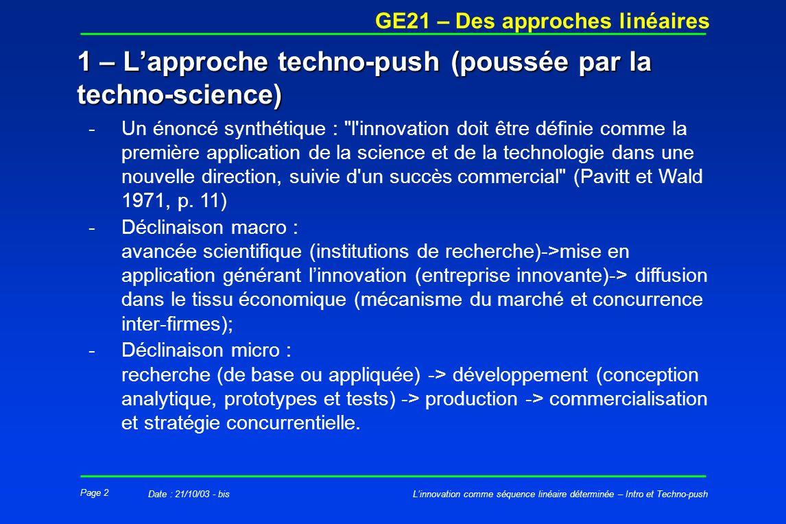 Page 2 GE21 – Des approches linéaires Linnovation comme séquence linéaire déterminée – Intro et Techno-pushDate : 21/10/03 - bis -Un énoncé synthétique : l innovation doit être définie comme la première application de la science et de la technologie dans une nouvelle direction, suivie d un succès commercial (Pavitt et Wald 1971, p.