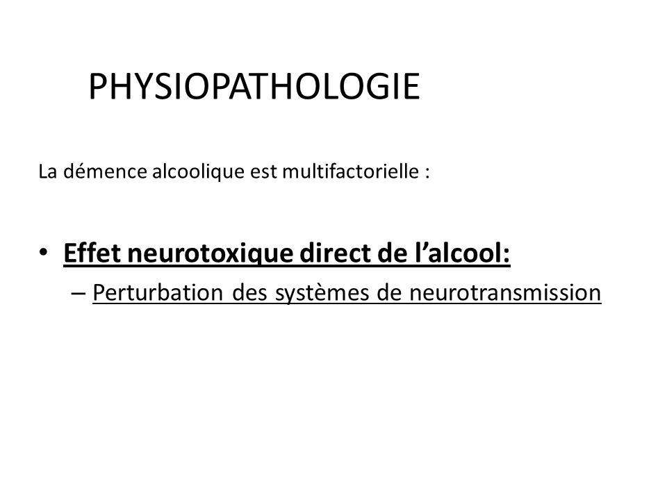 PHYSIOPATHOLOGIE La démence alcoolique est multifactorielle : Effet neurotoxique direct de lalcool: – Perturbation des systèmes de neurotransmission