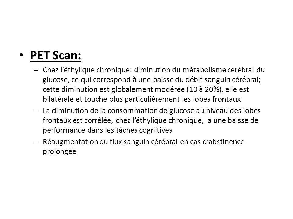 PET Scan: – Chez léthylique chronique: diminution du métabolisme cérébral du glucose, ce qui correspond à une baisse du débit sanguin cérébral; cette