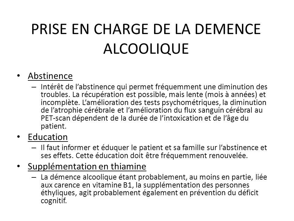 PRISE EN CHARGE DE LA DEMENCE ALCOOLIQUE Abstinence – Intérêt de labstinence qui permet fréquemment une diminution des troubles. La récupération est p