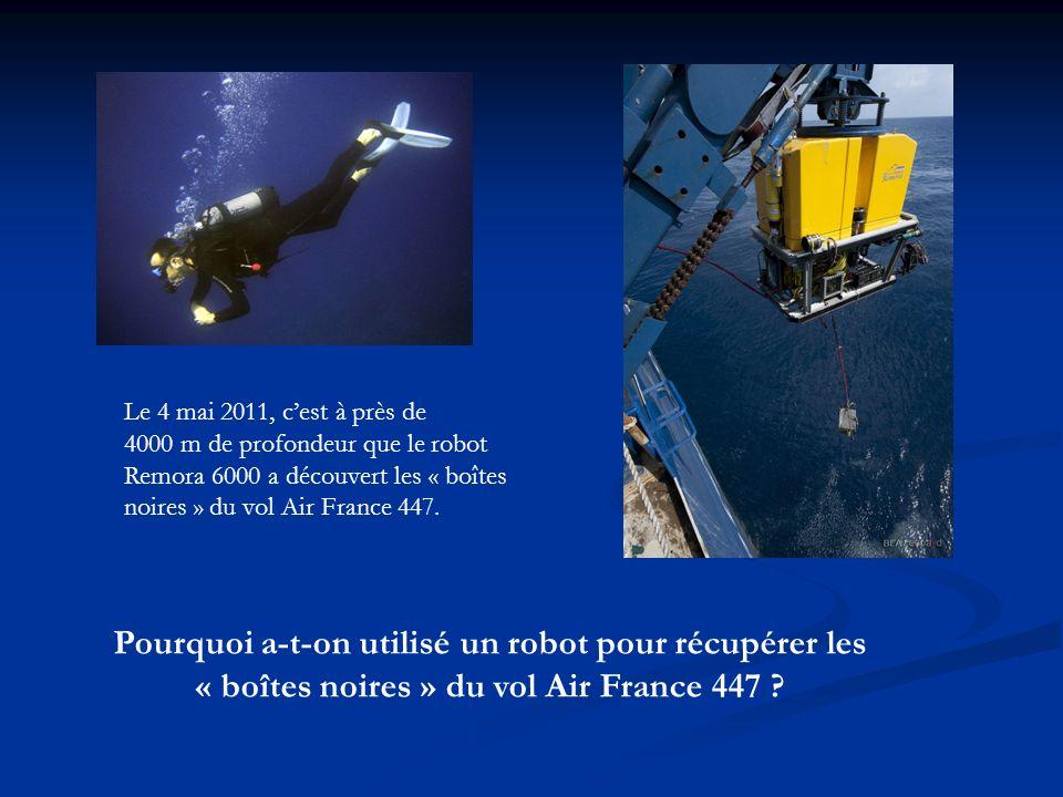 Pourquoi a-t-on utilisé un robot pour récupérer les « boîtes noires » du vol Air France 447 ? Le 4 mai 2011, cest à près de 4000 m de profondeur que l