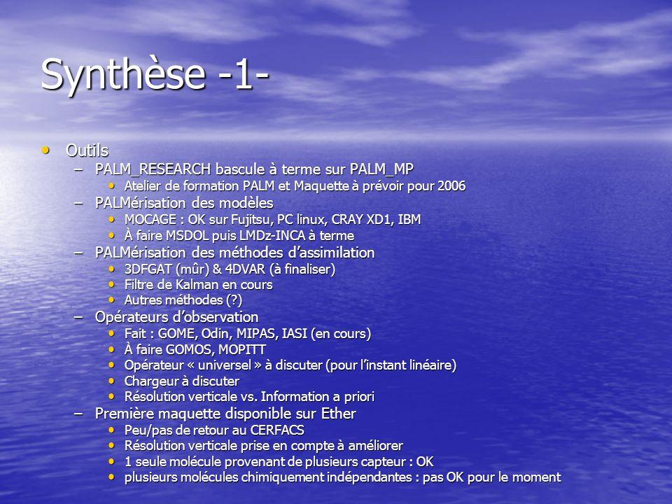 Synthèse -1- Outils Outils –PALM_RESEARCH bascule à terme sur PALM_MP Atelier de formation PALM et Maquette à prévoir pour 2006 Atelier de formation PALM et Maquette à prévoir pour 2006 –PALMérisation des modèles MOCAGE : OK sur Fujitsu, PC linux, CRAY XD1, IBM MOCAGE : OK sur Fujitsu, PC linux, CRAY XD1, IBM À faire MSDOL puis LMDz-INCA à terme À faire MSDOL puis LMDz-INCA à terme –PALMérisation des méthodes dassimilation 3DFGAT (mûr) & 4DVAR (à finaliser) 3DFGAT (mûr) & 4DVAR (à finaliser) Filtre de Kalman en cours Filtre de Kalman en cours Autres méthodes (?) Autres méthodes (?) –Opérateurs dobservation Fait : GOME, Odin, MIPAS, IASI (en cours) Fait : GOME, Odin, MIPAS, IASI (en cours) À faire GOMOS, MOPITT À faire GOMOS, MOPITT Opérateur « universel » à discuter (pour linstant linéaire) Opérateur « universel » à discuter (pour linstant linéaire) Chargeur à discuter Chargeur à discuter Résolution verticale vs.