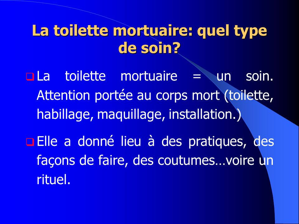 La toilette mortuaire: quel type de soin? La toilette mortuaire = un soin. Attention portée au corps mort (toilette, habillage, maquillage, installati