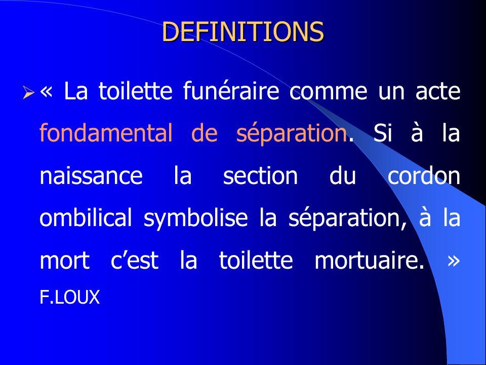 DEFINITIONS « La toilette funéraire comme un acte fondamental de séparation. Si à la naissance la section du cordon ombilical symbolise la séparation,