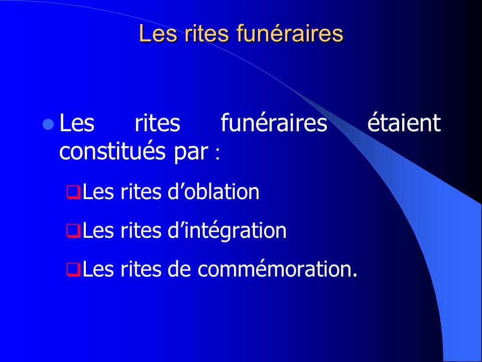 Les rites funéraires Les rites funéraires étaient constitués par : Les rites doblation Les rites dintégration Les rites de commémoration.