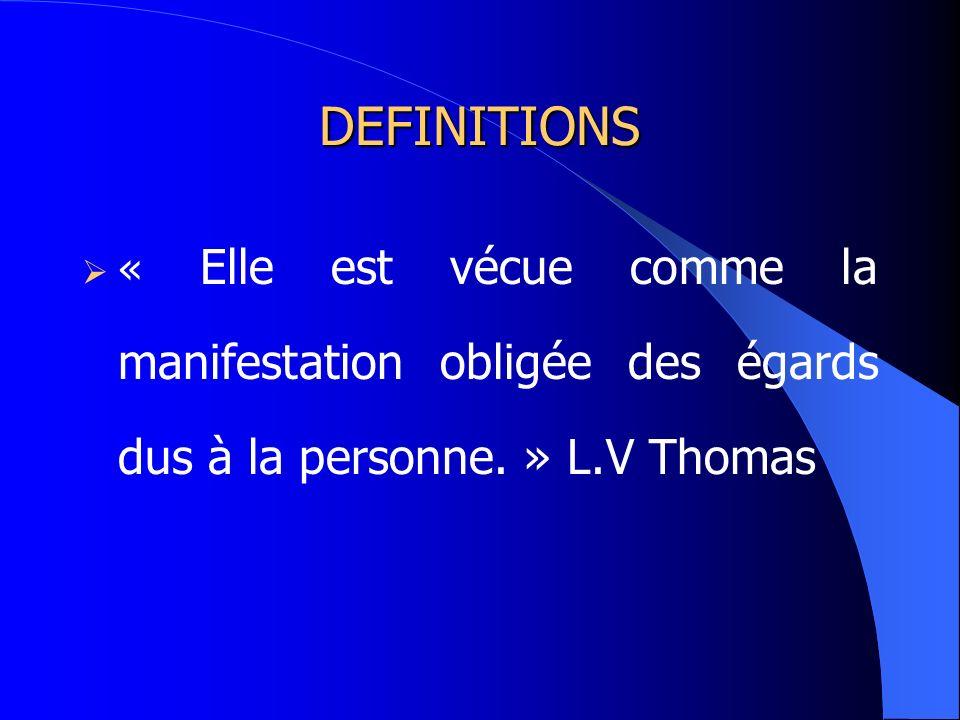 DEFINITIONS « Elle est vécue comme la manifestation obligée des égards dus à la personne. » L.V Thomas