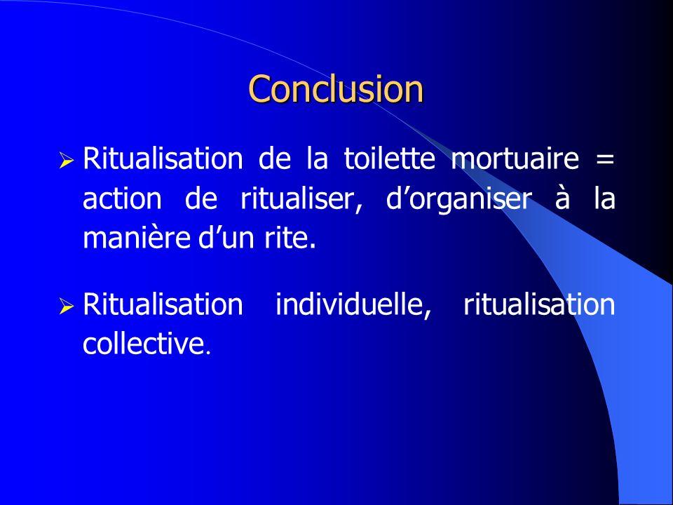 Conclusion Ritualisation de la toilette mortuaire = action de ritualiser, dorganiser à la manière dun rite. Ritualisation individuelle, ritualisation