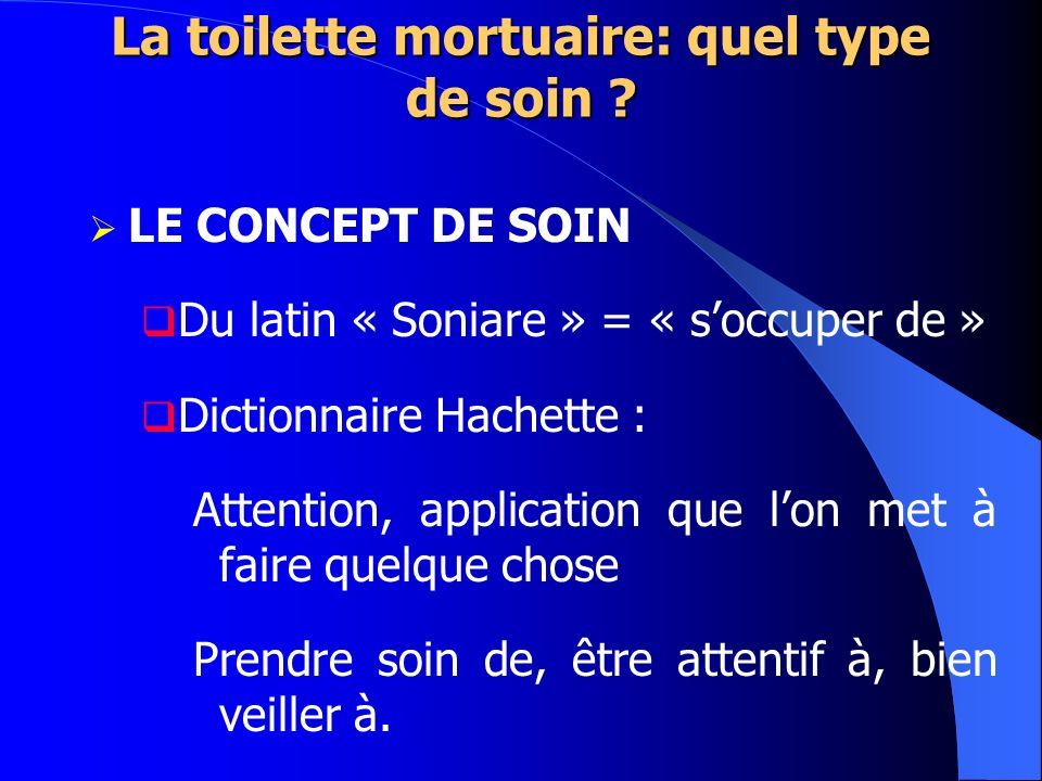 La toilette mortuaire: quel type de soin ? LE CONCEPT DE SOIN Du latin « Soniare » = « soccuper de » Dictionnaire Hachette : Attention, application qu