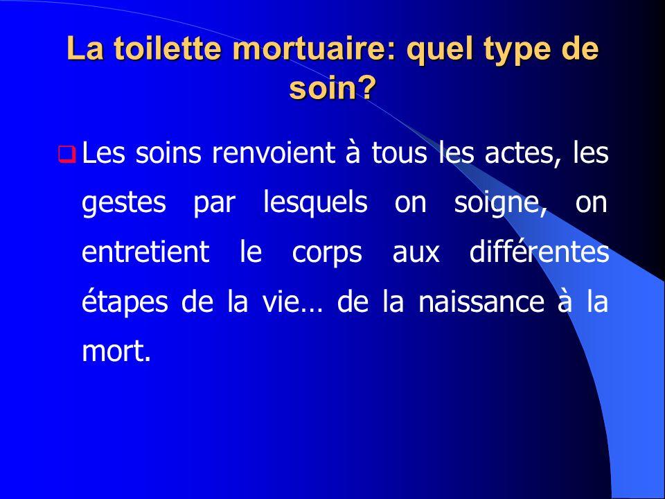 La toilette mortuaire: quel type de soin? Les soins renvoient à tous les actes, les gestes par lesquels on soigne, on entretient le corps aux différen