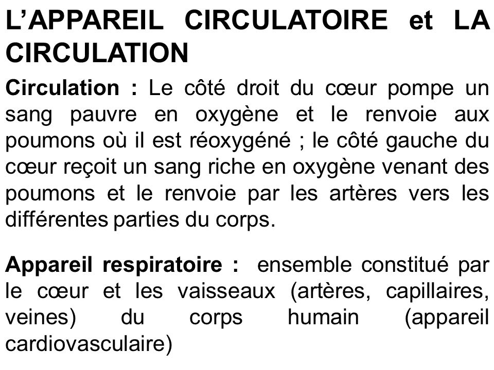 LAPPAREIL CIRCULATOIRE et LA CIRCULATION Circulation : Le côté droit du cœur pompe un sang pauvre en oxygène et le renvoie aux poumons où il est réoxy