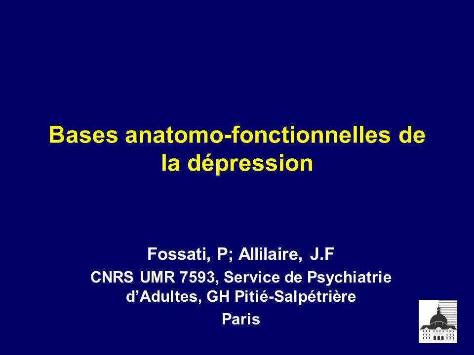 Bases anatomo-fonctionnelles de la dépression Fossati, P; Allilaire, J.F CNRS UMR 7593, Service de Psychiatrie dAdultes, GH Pitié-Salpétrière Paris