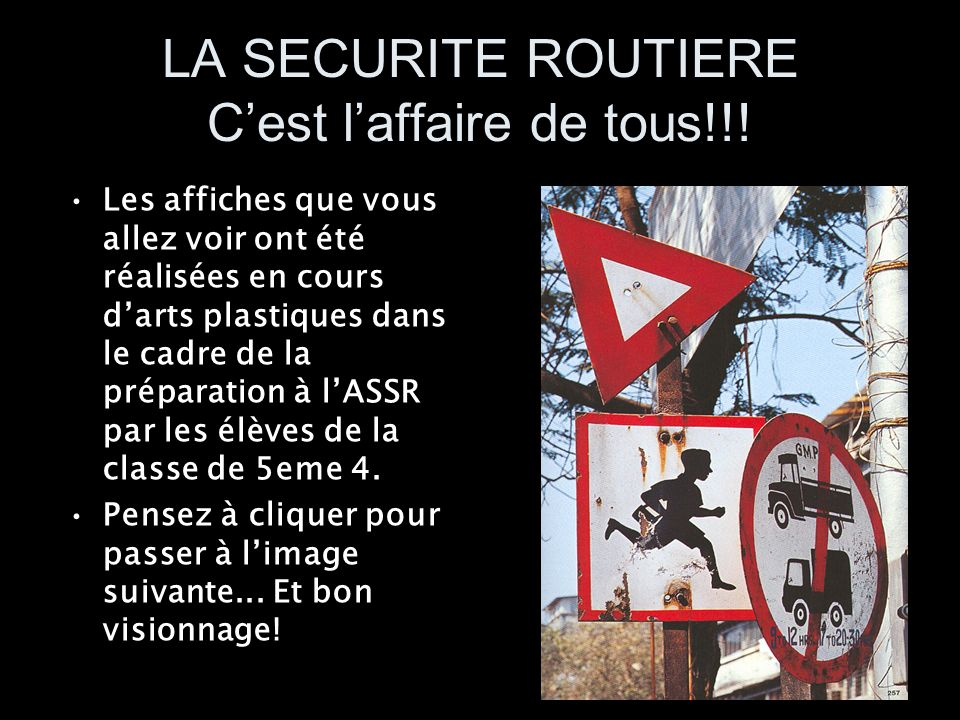 LA SECURITE ROUTIERE Cest laffaire de tous!!! Les affiches que vous allez voir ont été réalisées en cours darts plastiques dans le cadre de la prépara